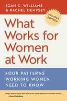 What Works for Women at Work - Four Patterns Working Women Need to Know ebook by Joan C. Williams, Rachel Dempsey, Anne-Marie Slaughter