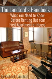 The Landlord's Handbook - What You Need to Know Before Renting Out Your First Apartment or House ebook by Richard Campbell