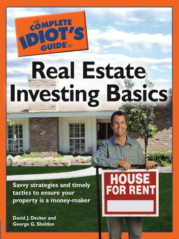The Complete Idiot's Guide to Real Estate Investing Basics - Savvy Strategies and Timely Tactics to Ensure Your Property Is a Money-Maker ebook by David J. Decker,George G. Sheldon