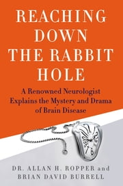 Reaching Down the Rabbit Hole - A Renowned Neurologist Explains the Mystery and Drama of Brain Disease ebook by Brian David Burrell, Dr. Allan H. Ropper
