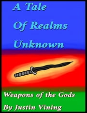 A Tale of Realms Unknown - Weapons of the Gods ebook by Justin Vining