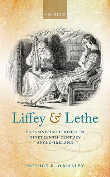 Liffey and Lethe - Paramnesiac History in Nineteenth-Century Anglo-Ireland ebook by Patrick R. O'Malley