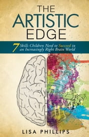 The Artistic Edge - 7 Skills Children Need to Succeed in an Increasingly Right Brain World ebook by Lisa Phillips