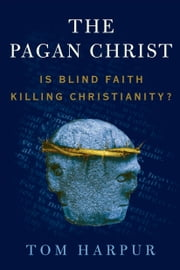 The Pagan Christ - Is Blind Faith Killing Christianity? ebook by Tom Harpur