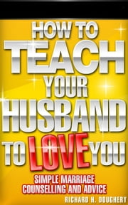 How To Teach Your Husband to Love You: Simple Marriage Counseling and Advice - Men, Romance & Reality, #1 ebook by Richard H. Doughery