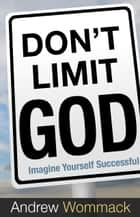 Don't Limit God - Imagine Yourself Successful ebook by Wommack, Andrew
