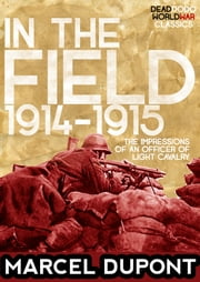 In the Field (1914-1915) - The Impressions of an Officer of Light Cavalry ebook by Marcel Dupont