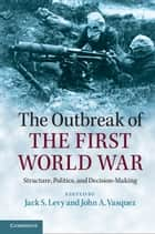 The Outbreak of the First World War - Structure, Politics, and Decision-Making ebook by Jack S. Levy, John A. Vasquez