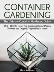 Container Gardening: The Ultimate Container Gardening Guide: DIY - How to Grow Air-Cleaning House Plants, Flowers and Organic Vegetables at home ebook by Marie Williams