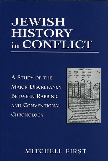 Jewish History in Conflict - A Study of the Major Discrepancy between Rabbinic and Conventional Chronology ebook by Mitchell First