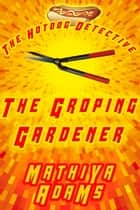 The Groping Gardener - The Hot Dog Detective (A Denver Detective Cozy Mystery) ebook by Mathiya Adams