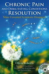 Chronic Pain and Debilitating Conditions Resolution - Make Unwanted Symptoms Disappear! ebook by Olivia Roberts