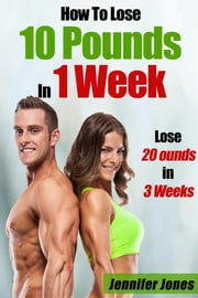 How To Lose 10 Pounds In 1 Week: 20 Pounds In 3 Weeks ebook by Jennifer Jones
