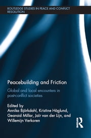 Peacebuilding and Friction - Global and Local Encounters in Post Conflict-Societies ebook by Annika Björkdahl,Kristine Höglund,Gearoid Millar,Jair van der Lijn,Willemijn Verkoren