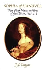 Sophia of Hanover - From Winter Princess to Heiress of Great Britain, 1630-1714 ebook by J. N. Duggan