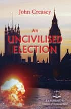 An Uncivilised Election: (Writing as JJ Marric) ebook by John Creasey