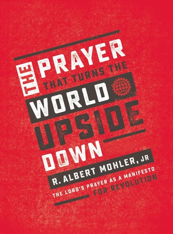 The Prayer That Turns the World Upside Down - The Lord's Prayer as a Manifesto for Revolution ebook by R. Albert Mohler, Jr.