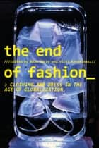 The End of Fashion - Clothing and Dress in the Age of Globalization eBook by Adam Geczy, Vicki Karaminas