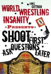 World Wrestling Insanity Presents: Shoot First . . . Ask Questions Later: The Decline and Fall of a Family Empire ebook by Guttman, James