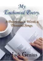 My Enchanted Poetry - A Poetry that's Worth a Thousand Songs ebook by Jack Genius