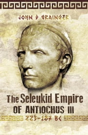 The Seleukid Empire of Antiochus III: 223-187 BC ebook by Grainger, John D