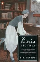 Lucia Victrix - Mapp and Lucia, Lucia's Progress, Trouble for Lucia ebook by E. F. Benson