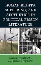 Human Rights, Suffering, and Aesthetics in Political Prison Literature ebook by Yenna Wu,Simona Livescu,Ramsey Scott,Susan Slyomovics,Eugenio Di Stefano,R Shareah Taleghani,Philip F. Williams