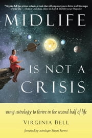 Midlife Is Not a Crisis - Using Astrology to Thrive in the Second Half of Life ebook by Virginia Bell, Steven Forrest