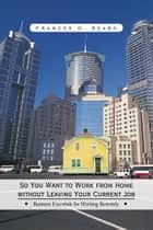 So You Want to Work from Home without Leaving Your Current Job ebook by Frances D. Szabo