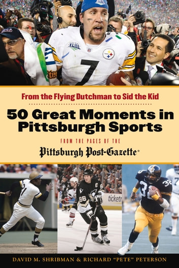 "50 Great Moments in Pittsburgh Sports - From the Flying Dutchman to Sid the Kid ebook by David M. Shribman,Richard ""Pete"" Peterson"
