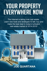 Your Property, Everywhere, Now! - Learn New Tools & Strategies to Sell, Buy & Make the Best Real Estate Deals ebook by Joe Quartana