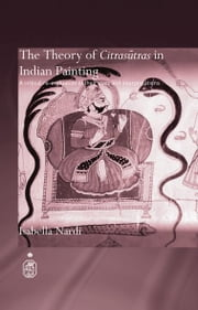 The Theory of Citrasutras in Indian Painting - A Critical Re-evaluation of their Uses and Interpretations ebook by Isabella Nardi