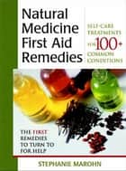 The Natural Medicine First Aid Remedies: Self-Care Treatments for 100+ Common Conditions - Self-Care Treatments for 100+ Common Conditions ebook by Stephanie Marohn