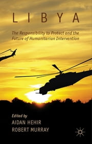 Libya, the Responsibility to Protect and the Future of Humanitarian Intervention ebook by Aidan Hehir,Dr Robert Murray