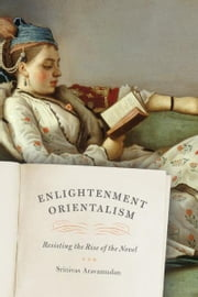 Enlightenment Orientalism - Resisting the Rise of the Novel ebook by Srinivas Aravamudan
