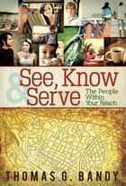See, Know & Serve the People Within Your Reach ebook by Thomas G. Bandy