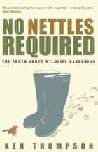 No Nettles Required - The Reassuring Truth About Wildlife Gardening ebook by Ken Thompson