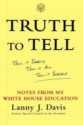 Truth to Tell - Tell It Early, Tell It All, Tell It Yourself: Notes from My White House Education ebook by Lanny J. Davis