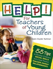 Help! For Teachers of Young Children - 88 Tips to Develop Children's Social Skills and Create Positive Teacher-Family Relationships ebook by Gwendolyn (Gwen) S. (Snyder) Kaltman