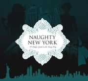 Naughty New York - A Lady's Guide to the Sexy City ebook by Heather Stimmler-Hall,Beebe Bahrami,Jessica Firger,Leah Furman,Ronnie Koenig,Mia Martina,Jeannette ParkPark,Yolanda Shoshana,Jean Tang
