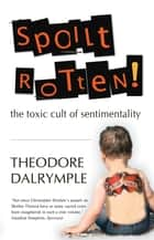 Spoilt Rotten - The Toxic Cult of Sentimentality ebook by Theodore Dalrymple