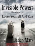 Invisible Powers: Loose Yourself And Run ebook by Jaden Mars