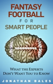 Fantasy Football for Smart People: What the Experts Don't Want You to Know ebook by Jonathan Bales