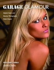 Garage Glamour: Digital Nude and Beauty Photography Made Simple ebook by Gomez, Rolando
