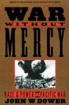 War without Mercy - Race and Power in the Pacific War eBook by John Dower