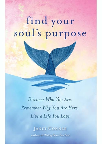 Find Your Soul's Purpose - Discover Who You Are, Remember Why You Are Here, Live a Life You Love ebook by Janet Conner