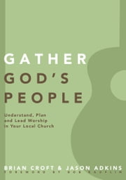 Gather God's People - Understand, Plan, and Lead Worship in Your Local Church ebook by Brian Croft,Jason Adkins,Brian Croft,Bob Kauflin