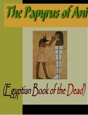 Papyrus of Ani (The Egyptian Book of the Dead) ebook by Budge, E. Wallace