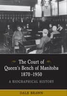 The Court of Queen's Bench of Manitoba, 1870-1950 - A Biographical History ebook by Dale Brawn