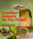 Deadliest Animals On The Planet - Deadly Wildlife Animals ebook by Speedy Publishing